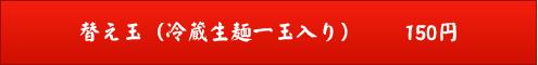 替え玉(冷蔵生麺一玉入り) 150円