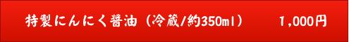 特製にんにく醤油(冷蔵/約350ml) 1,000円